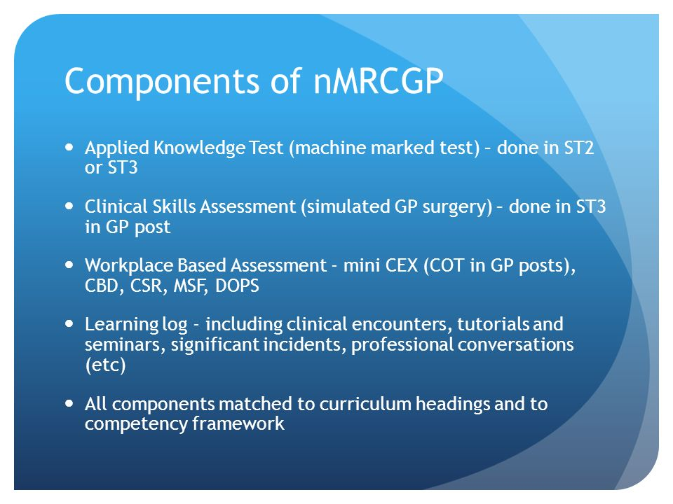Components of nMRCGP Applied Knowledge Test (machine marked test) – done in ST2 or ST3 Clinical Skills Assessment (simulated GP surgery) – done in ST3 in GP post Workplace Based Assessment - mini CEX (COT in GP posts), CBD, CSR, MSF, DOPS Learning log - including clinical encounters, tutorials and seminars, significant incidents, professional conversations (etc) All components matched to curriculum headings and to competency framework