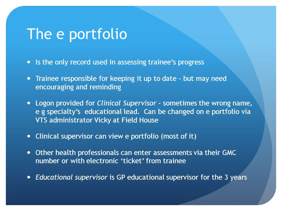 The e portfolio Is the only record used in assessing trainees progress Trainee responsible for keeping it up to date – but may need encouraging and reminding Logon provided for Clinical Supervisor – sometimes the wrong name, e g specialtys educational lead.