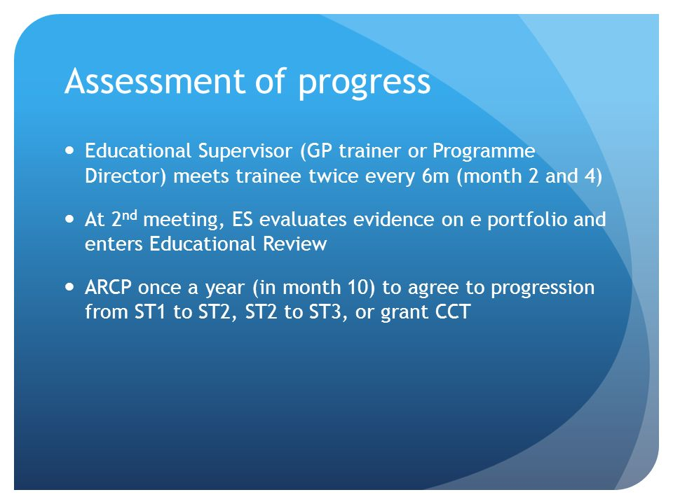 Assessment of progress Educational Supervisor (GP trainer or Programme Director) meets trainee twice every 6m (month 2 and 4) At 2 nd meeting, ES eval