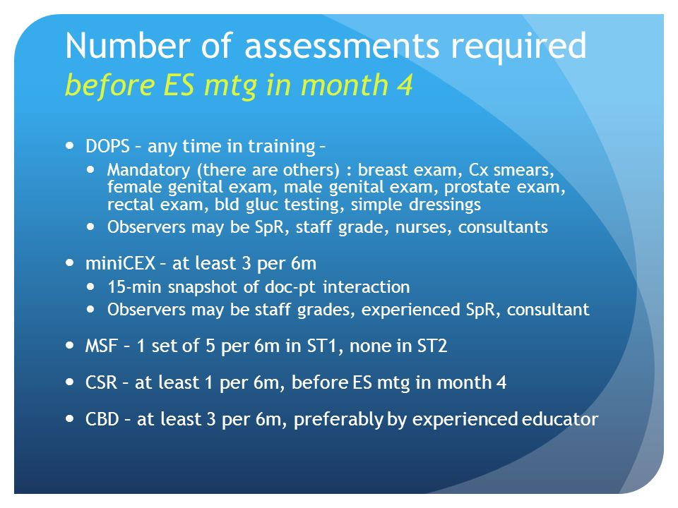 Number of assessments required before ES mtg in month 4 DOPS – any time in training – Mandatory (there are others) : breast exam, Cx smears, female ge
