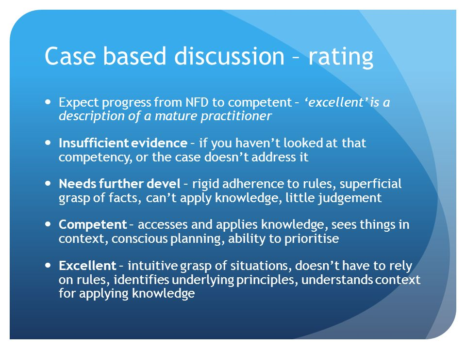 Case based discussion – rating Expect progress from NFD to competent – excellent is a description of a mature practitioner Insufficient evidence – if