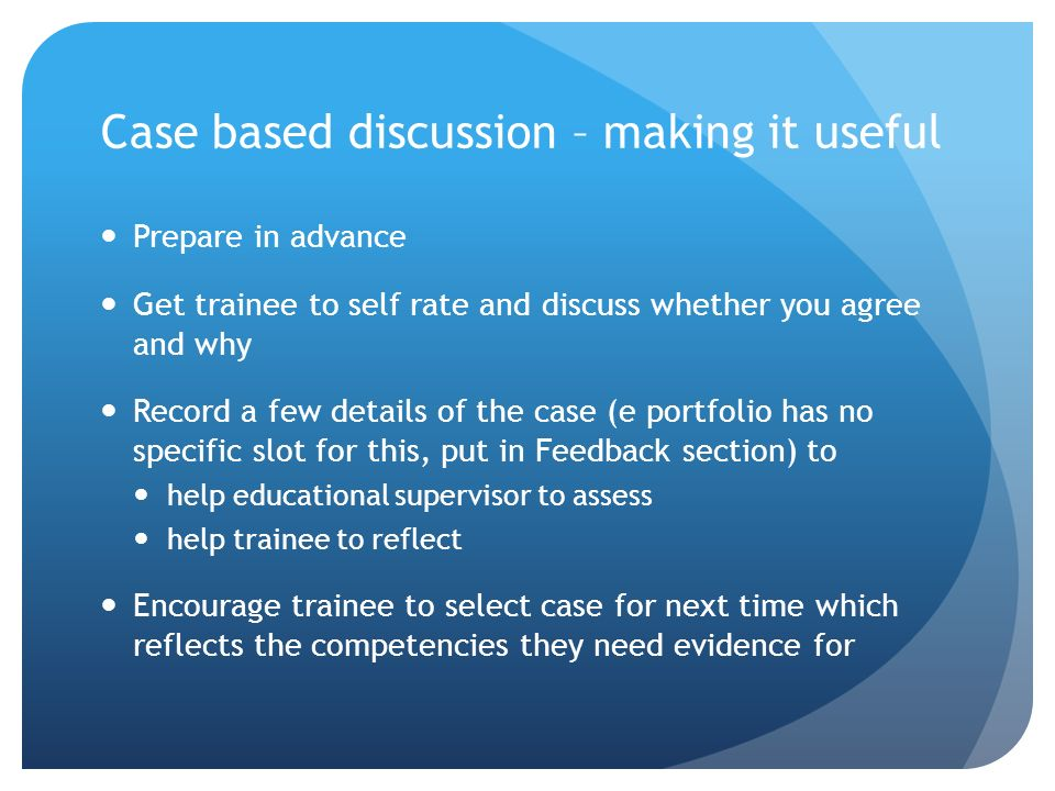 Case based discussion – making it useful Prepare in advance Get trainee to self rate and discuss whether you agree and why Record a few details of the case (e portfolio has no specific slot for this, put in Feedback section) to help educational supervisor to assess help trainee to reflect Encourage trainee to select case for next time which reflects the competencies they need evidence for