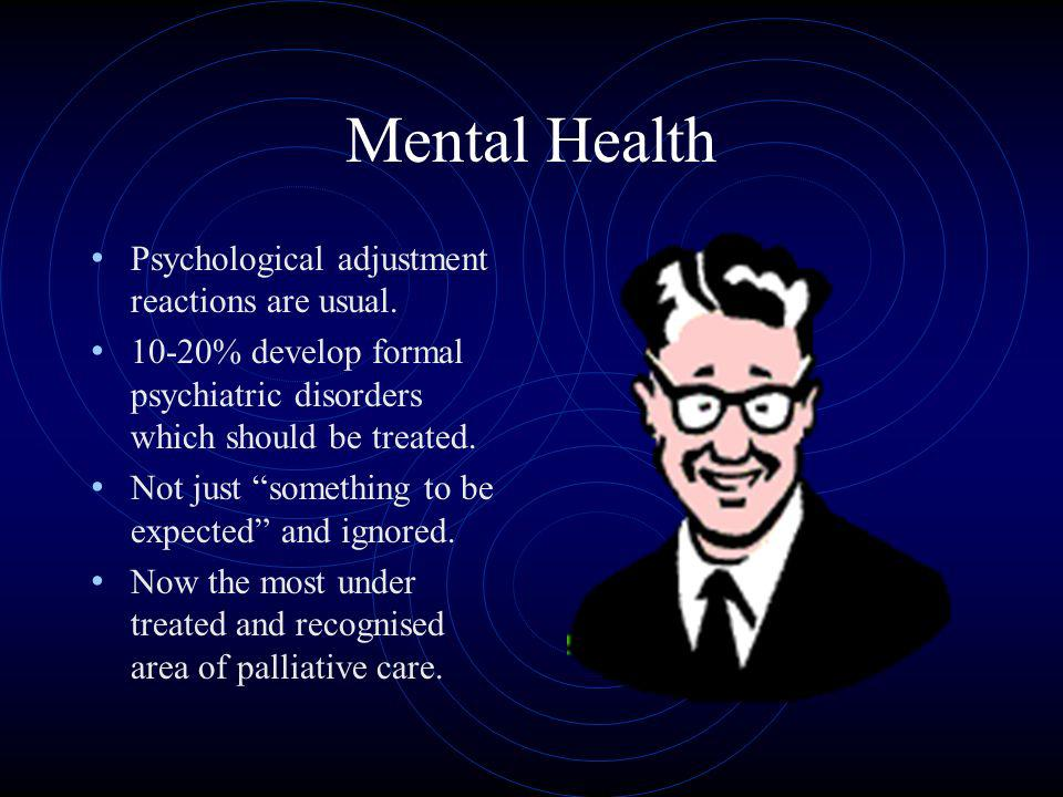 Mental Health Psychological adjustment reactions are usual. 10-20% develop formal psychiatric disorders which should be treated. Not just something to