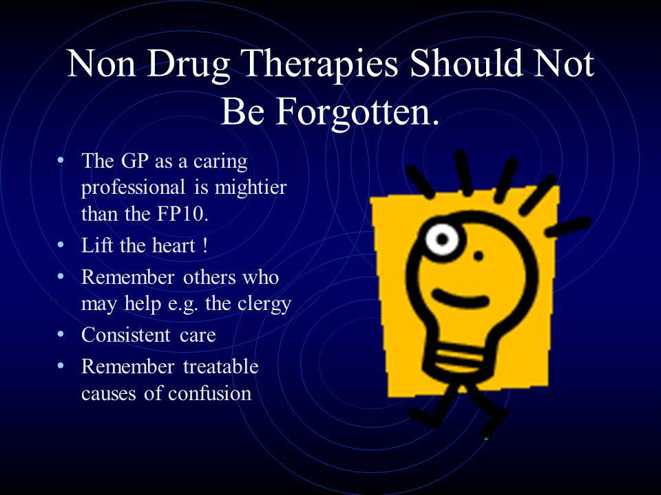 Non Drug Therapies Should Not Be Forgotten. The GP as a caring professional is mightier than the FP10. Lift the heart ! Remember others who may help e