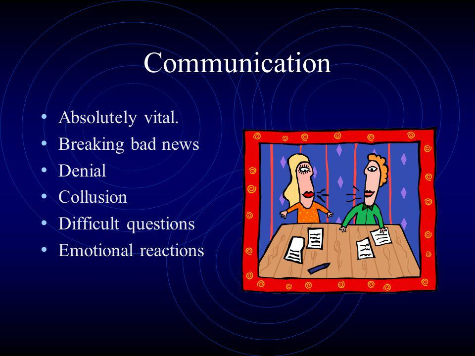 Communication Absolutely vital. Breaking bad news Denial Collusion Difficult questions Emotional reactions