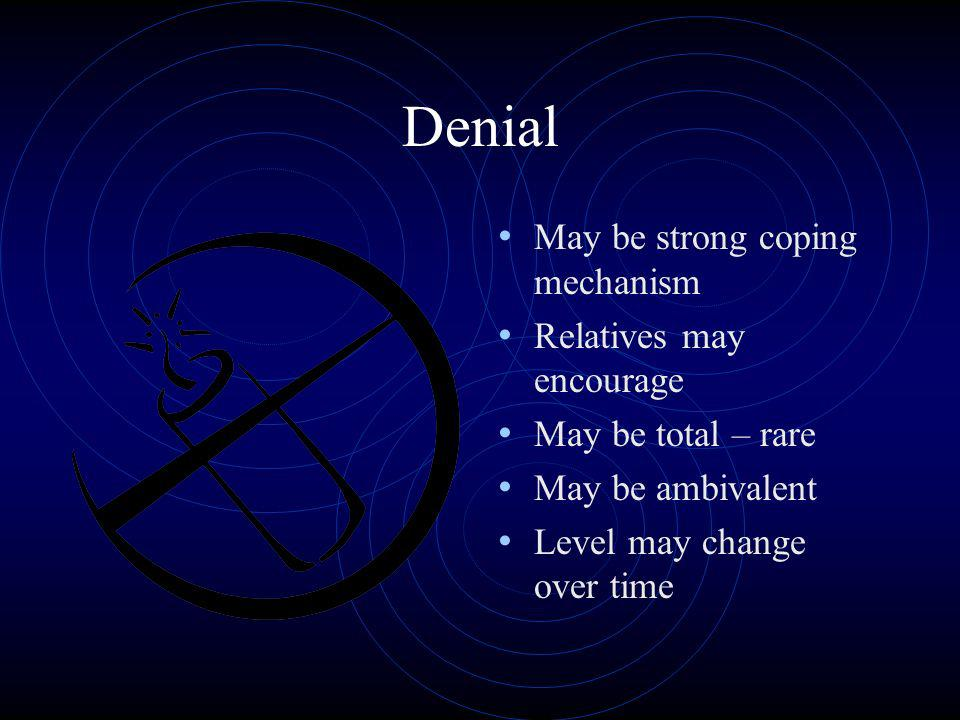 Denial May be strong coping mechanism Relatives may encourage May be total – rare May be ambivalent Level may change over time