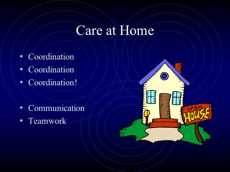 Care at Home Coordination Coordination! Communication Teamwork