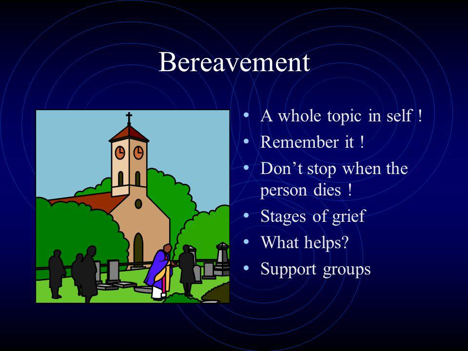 Bereavement A whole topic in self ! Remember it ! Dont stop when the person dies ! Stages of grief What helps? Support groups