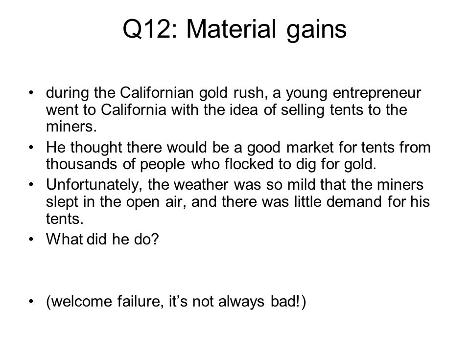 Q12: Material gains during the Californian gold rush, a young entrepreneur went to California with the idea of selling tents to the miners. He thought