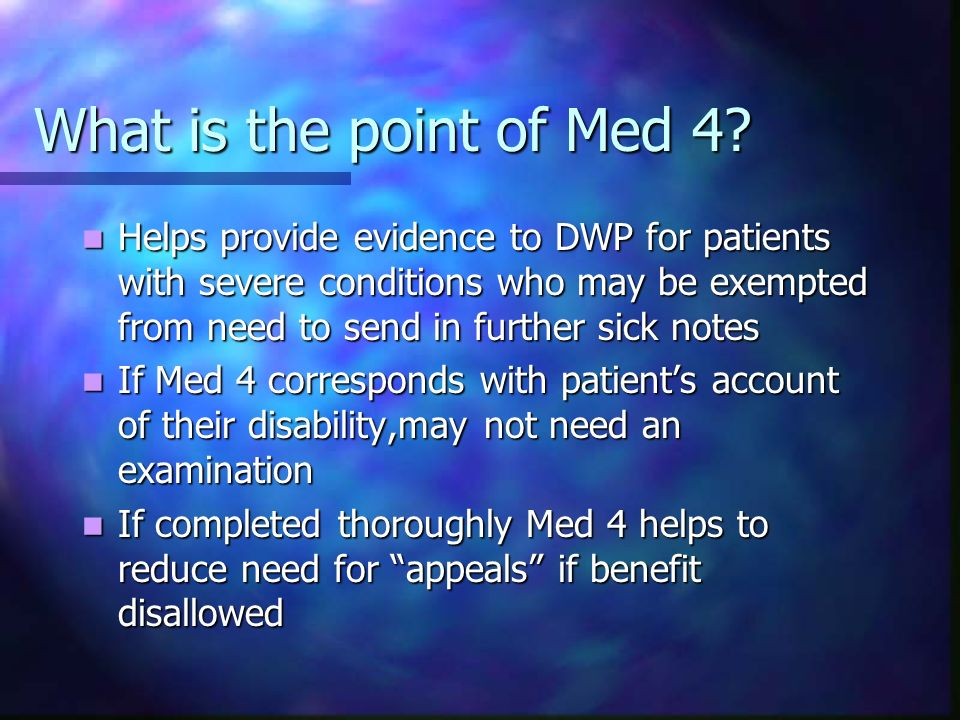 What is the point of Med 4? Helps provide evidence to DWP for patients with severe conditions who may be exempted from need to send in further sick no