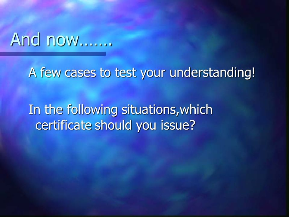 And now……. A few cases to test your understanding! A few cases to test your understanding! In the following situations,which certificate should you is