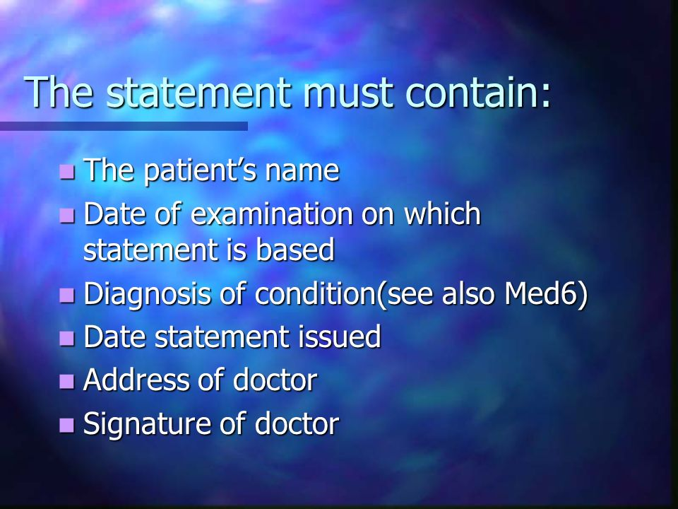 The statement must contain: The patients name The patients name Date of examination on which statement is based Date of examination on which statement