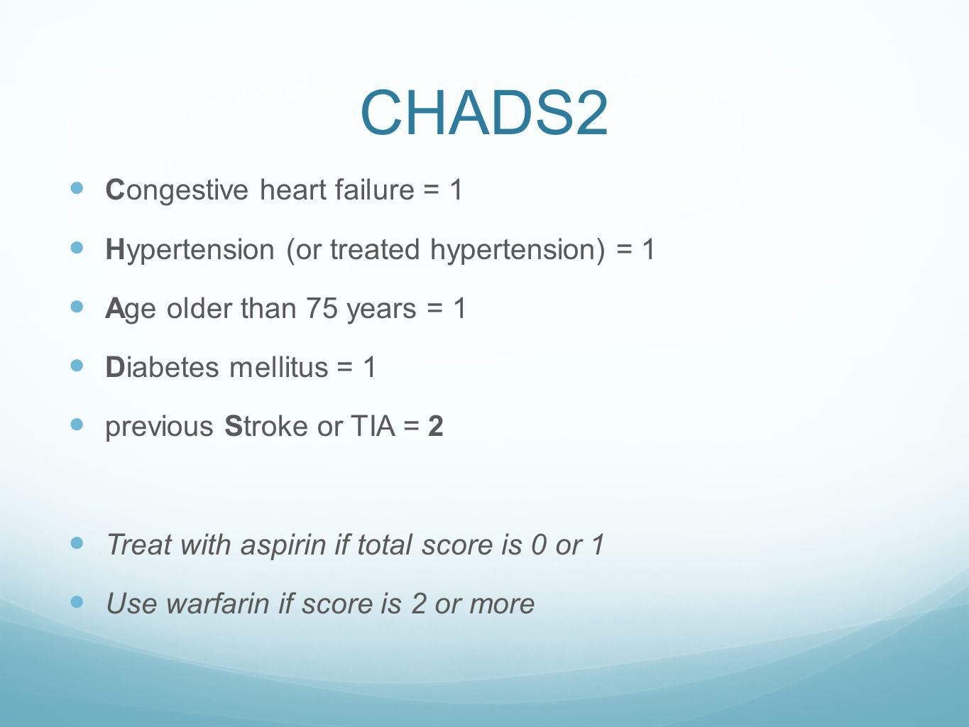 CHADS2 Congestive heart failure = 1 Hypertension (or treated hypertension) = 1 Age older than 75 years = 1 Diabetes mellitus = 1 previous Stroke or TI