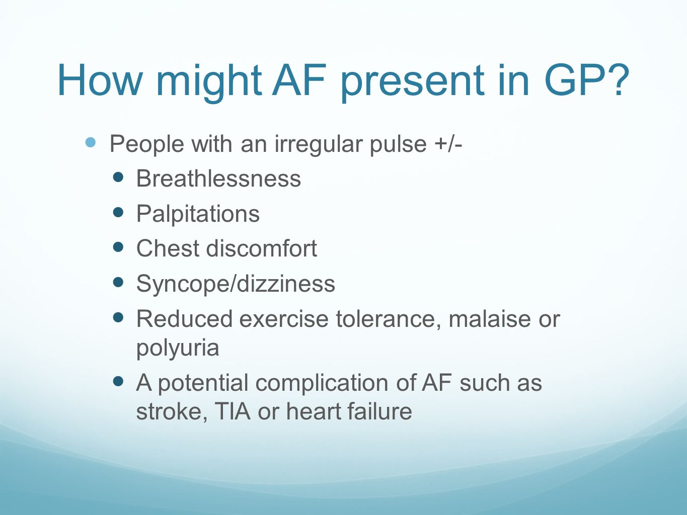 How might AF present in GP? People with an irregular pulse +/- Breathlessness Palpitations Chest discomfort Syncope/dizziness Reduced exercise toleran