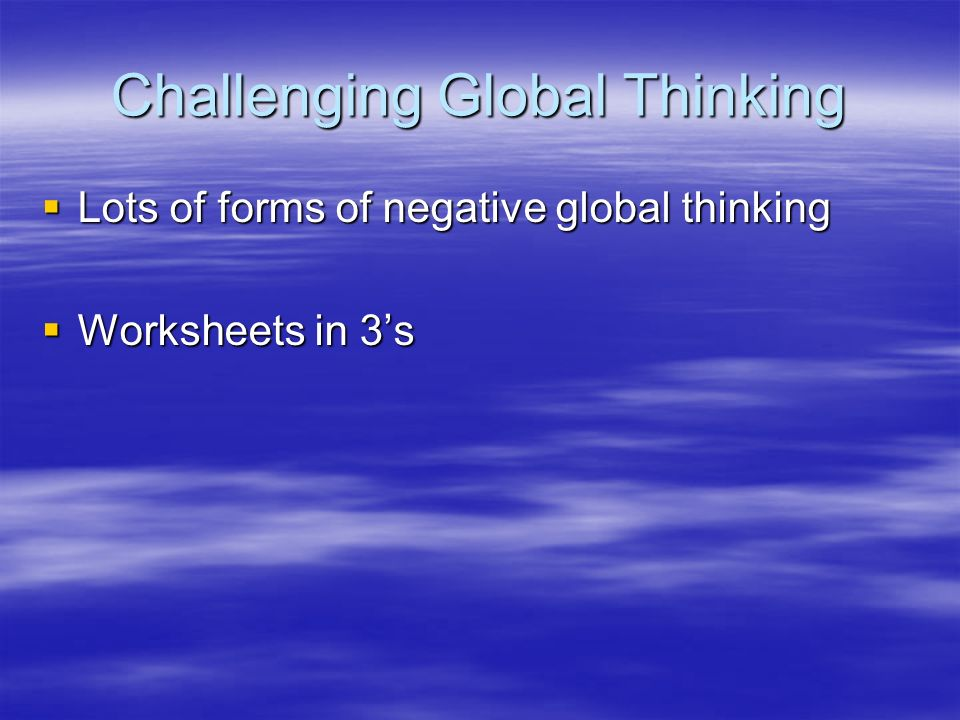 Challenging Global Thinking Lots of forms of negative global thinking Lots of forms of negative global thinking Worksheets in 3s Worksheets in 3s