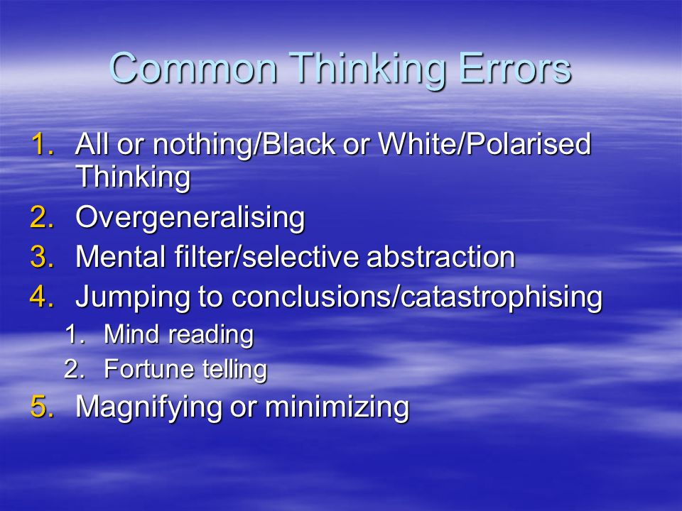 Common Thinking Errors 1.All or nothing/Black or White/Polarised Thinking 2.Overgeneralising 3.Mental filter/selective abstraction 4.Jumping to conclu