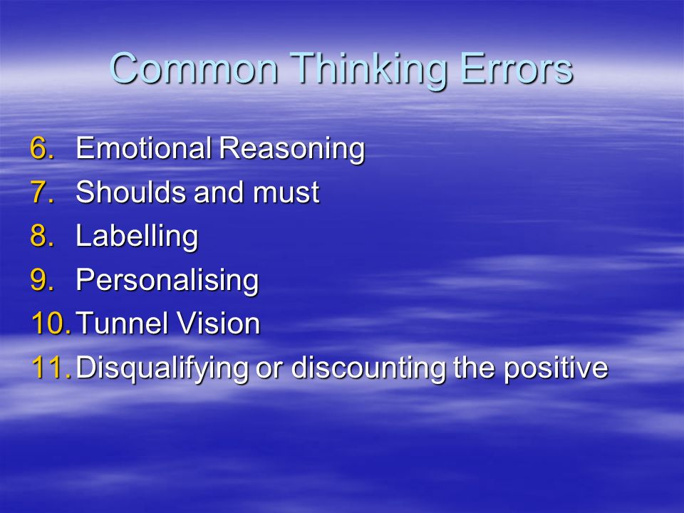 Common Thinking Errors 6.Emotional Reasoning 7.Shoulds and must 8.Labelling 9.Personalising 10.Tunnel Vision 11.Disqualifying or discounting the positive