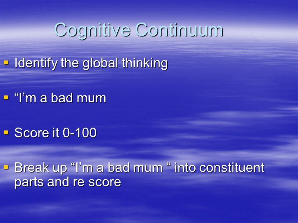 Cognitive Continuum Identify the global thinking Identify the global thinking Im a bad mum Im a bad mum Score it Score it Break up Im a bad mum into constituent parts and re score Break up Im a bad mum into constituent parts and re score