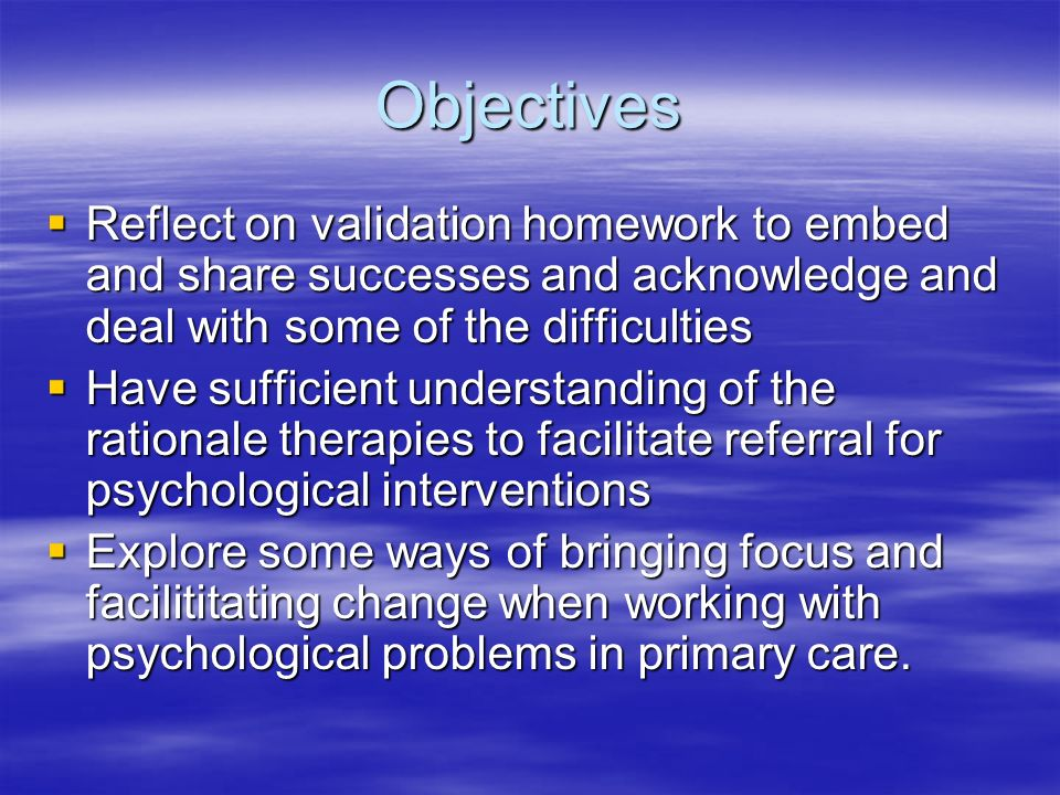 Objectives Reflect on validation homework to embed and share successes and acknowledge and deal with some of the difficulties Reflect on validation ho