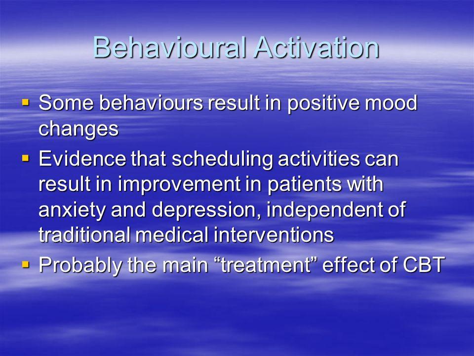 Behavioural Activation Some behaviours result in positive mood changes Some behaviours result in positive mood changes Evidence that scheduling activi