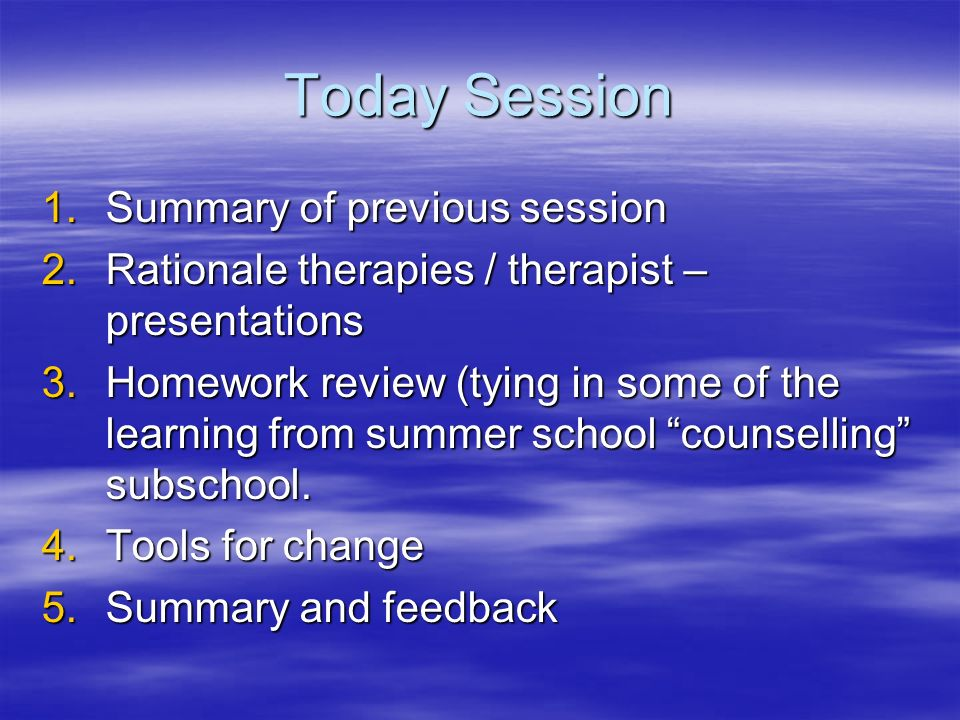 Today Session 1.Summary of previous session 2.Rationale therapies / therapist – presentations 3.Homework review (tying in some of the learning from summer school counselling subschool.