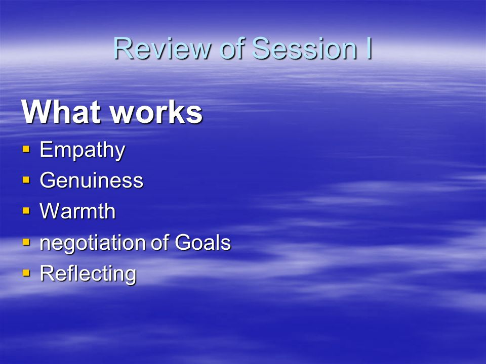 Review of Session I What works Empathy Empathy Genuiness Genuiness Warmth Warmth negotiation of Goals negotiation of Goals Reflecting Reflecting