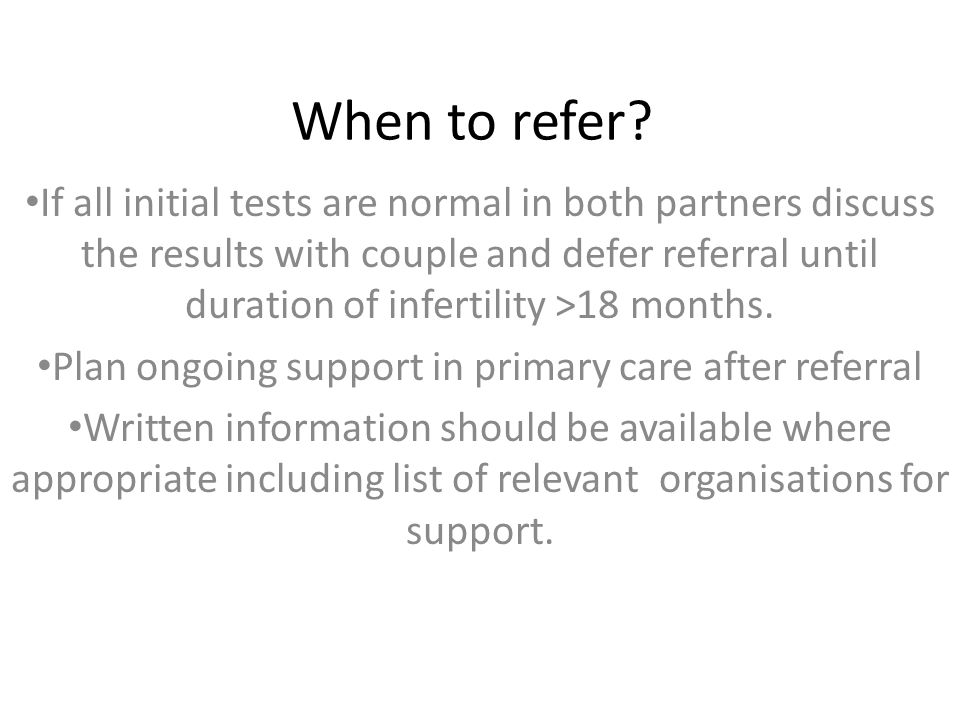 When to refer? If all initial tests are normal in both partners discuss the results with couple and defer referral until duration of infertility >18 m