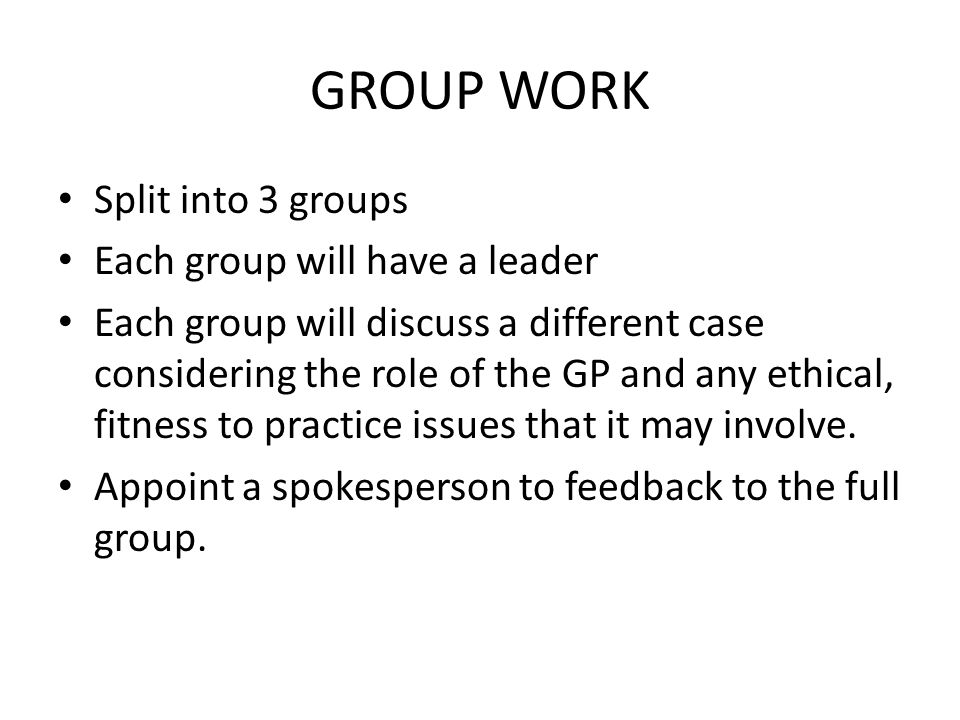GROUP WORK Split into 3 groups Each group will have a leader Each group will discuss a different case considering the role of the GP and any ethical,