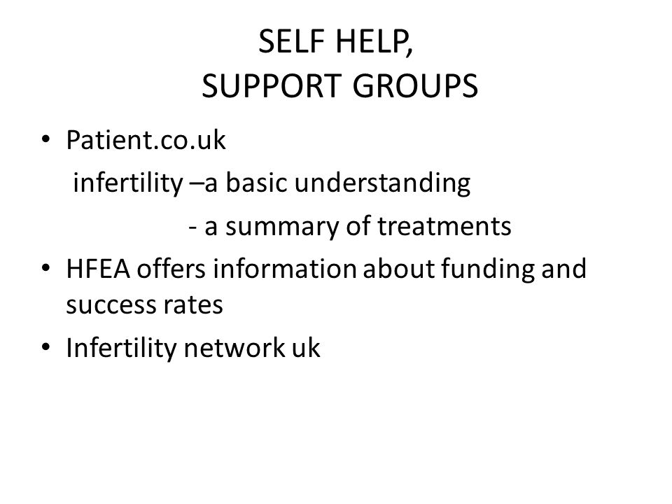 SELF HELP, SUPPORT GROUPS Patient.co.uk infertility –a basic understanding - a summary of treatments HFEA offers information about funding and success