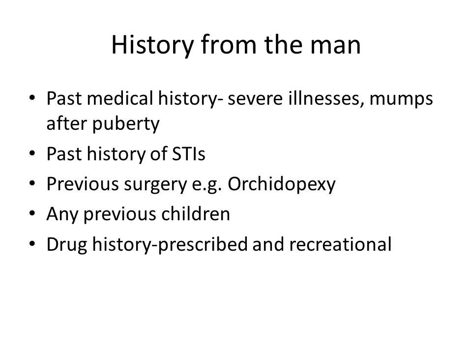 History from the man Past medical history- severe illnesses, mumps after puberty Past history of STIs Previous surgery e.g. Orchidopexy Any previous c