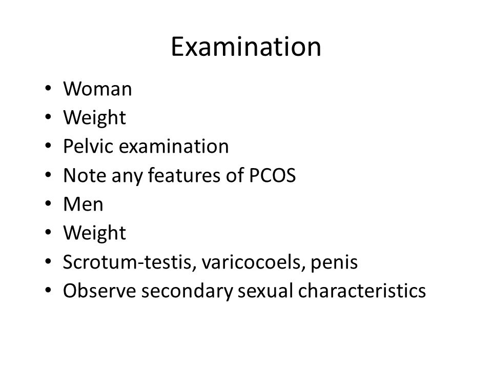 Examination Woman Weight Pelvic examination Note any features of PCOS Men Weight Scrotum-testis, varicocoels, penis Observe secondary sexual character