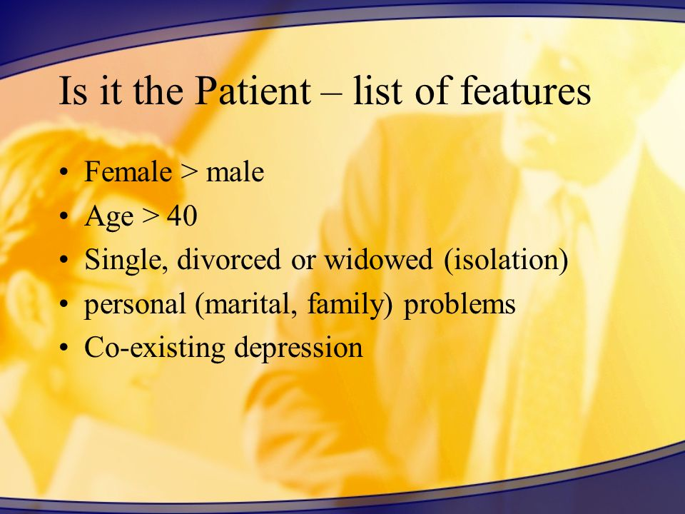 Is it the Patient – list of features Female > male Age > 40 Single, divorced or widowed (isolation) personal (marital, family) problems Co-existing de