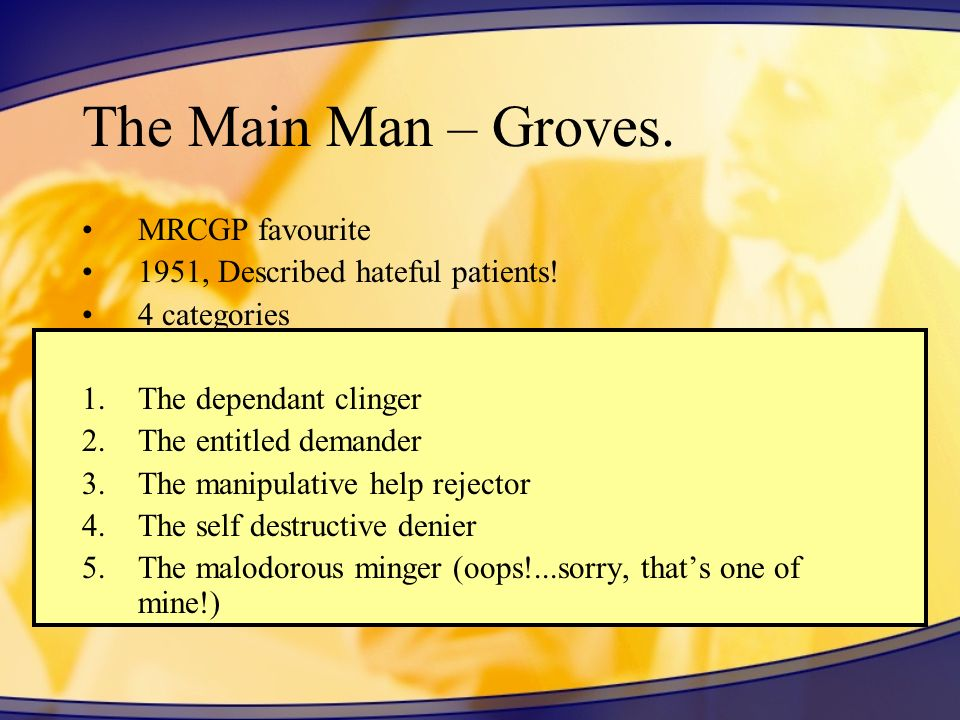The Main Man – Groves. MRCGP favourite 1951, Described hateful patients! 4 categories 1.The dependant clinger 2.The entitled demander 3.The manipulati