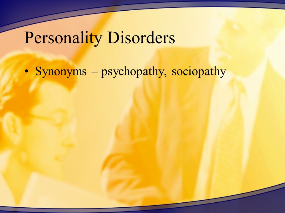 Personality Disorders Synonyms – psychopathy, sociopathy