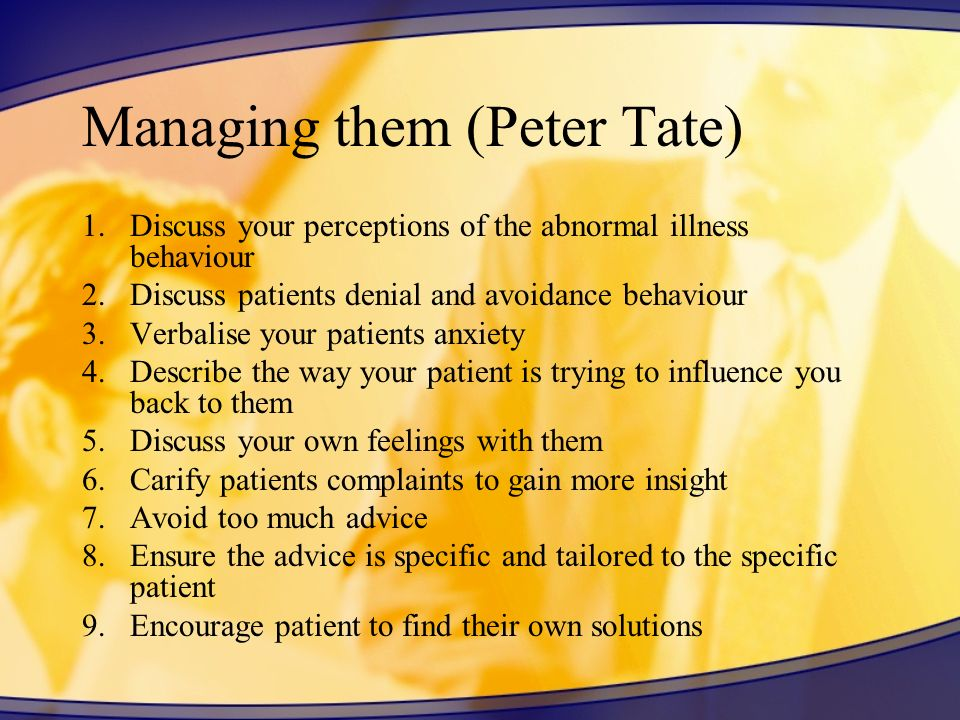 Managing them (Peter Tate) 1.Discuss your perceptions of the abnormal illness behaviour 2.Discuss patients denial and avoidance behaviour 3.Verbalise
