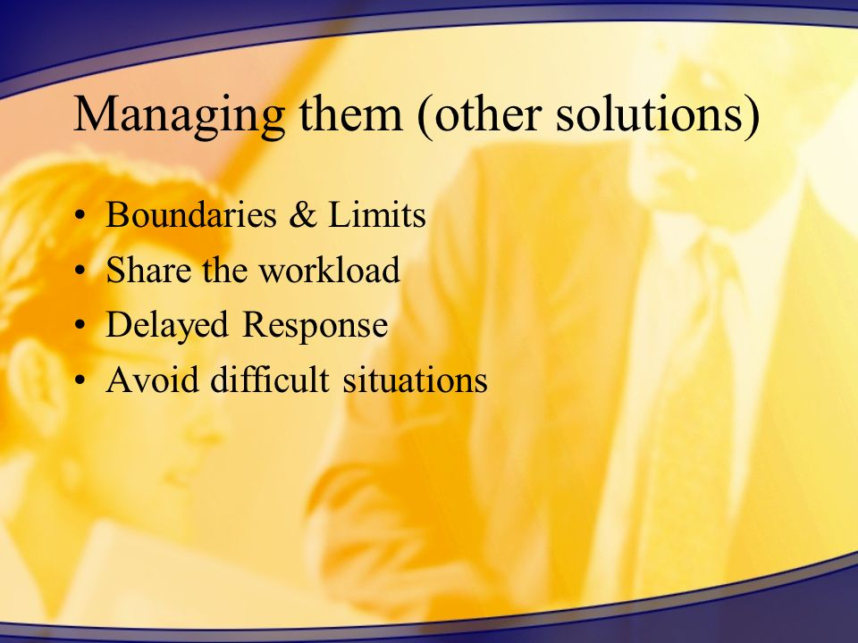 Managing them (other solutions) Boundaries & Limits Share the workload Delayed Response Avoid difficult situations