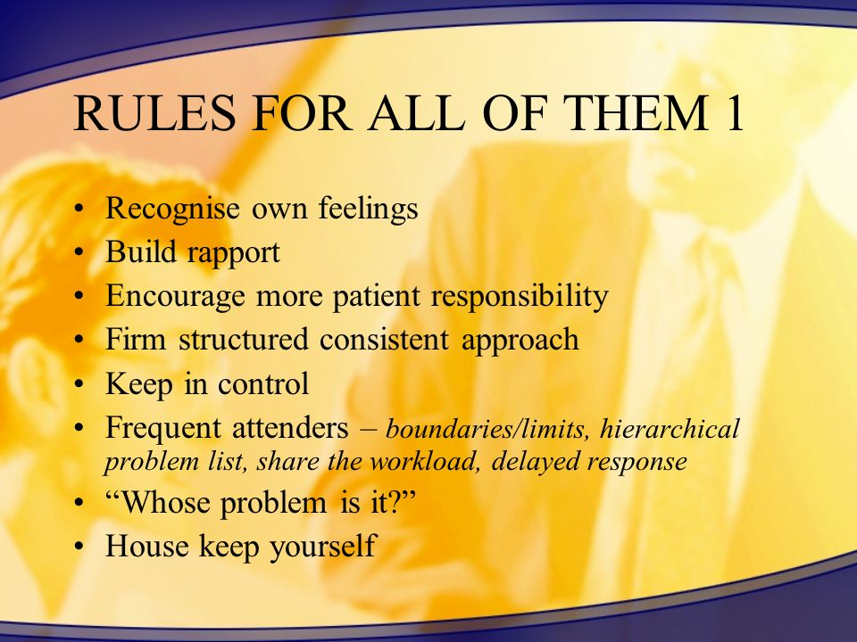 RULES FOR ALL OF THEM 1 Recognise own feelings Build rapport Encourage more patient responsibility Firm structured consistent approach Keep in control Frequent attenders – boundaries/limits, hierarchical problem list, share the workload, delayed response Whose problem is it.