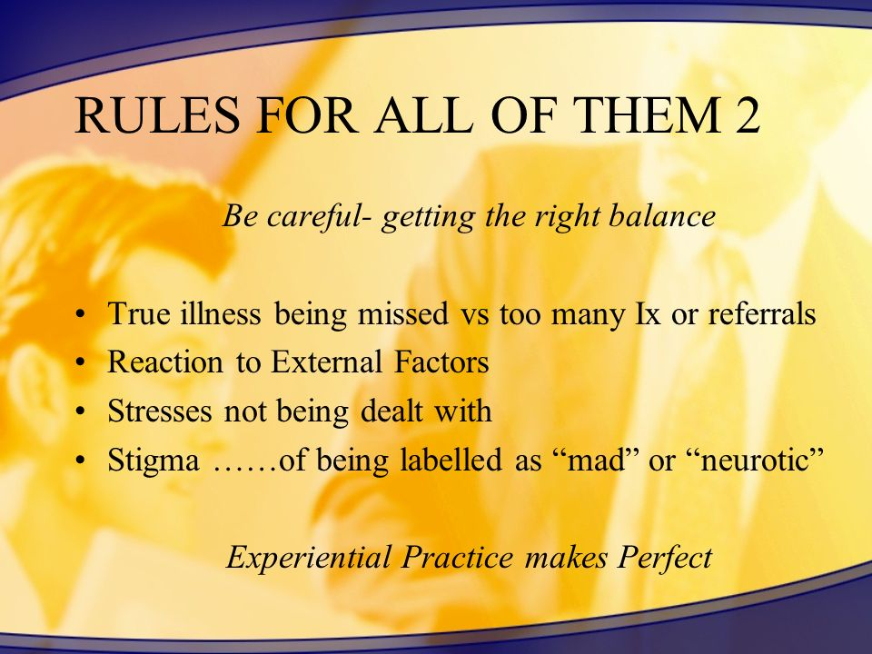RULES FOR ALL OF THEM 2 Be careful- getting the right balance True illness being missed vs too many Ix or referrals Reaction to External Factors Stresses not being dealt with Stigma ……of being labelled as mad or neurotic Experiential Practice makes Perfect