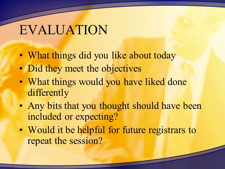 EVALUATION What things did you like about today Did they meet the objectives What things would you have liked done differently Any bits that you thoug