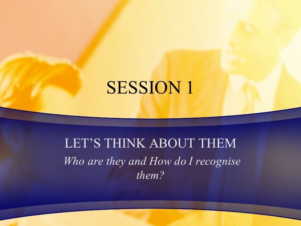 SESSION 1 LETS THINK ABOUT THEM Who are they and How do I recognise them