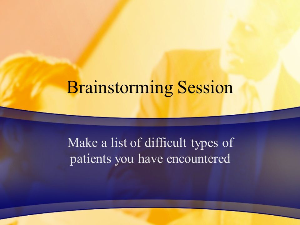 Brainstorming Session Make a list of difficult types of patients you have encountered