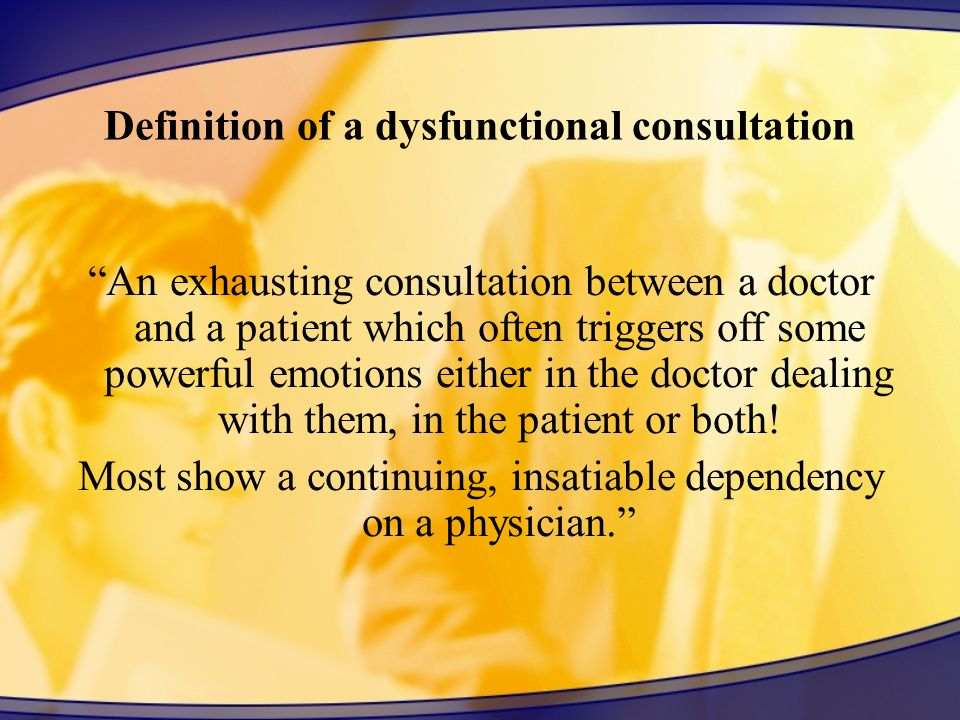 Definition of a dysfunctional consultation An exhausting consultation between a doctor and a patient which often triggers off some powerful emotions either in the doctor dealing with them, in the patient or both.