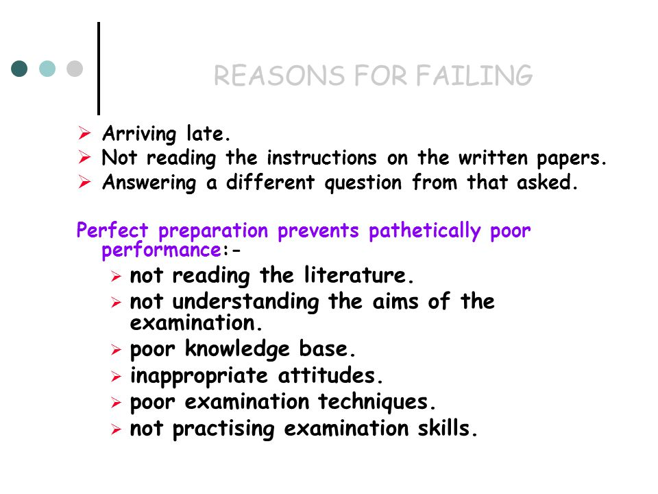 REASONS FOR FAILING Arriving late. Not reading the instructions on the written papers. Answering a different question from that asked. Perfect prepara
