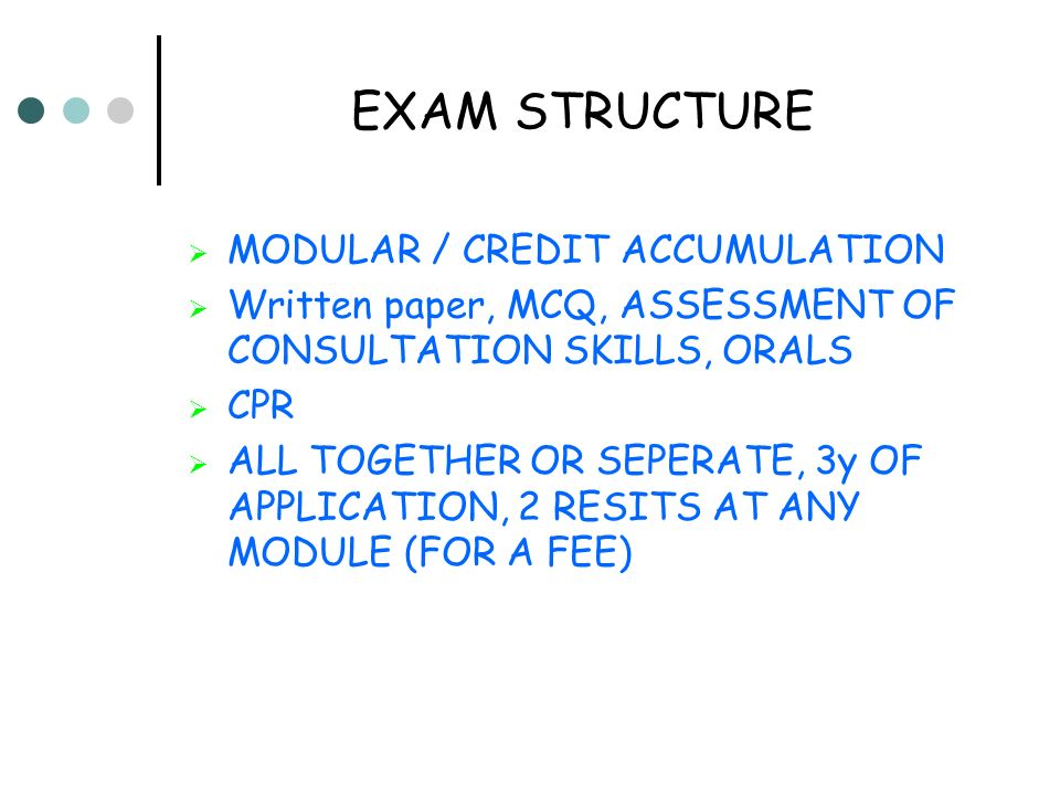 EXAM STRUCTURE MODULAR / CREDIT ACCUMULATION Written paper, MCQ, ASSESSMENT OF CONSULTATION SKILLS, ORALS CPR ALL TOGETHER OR SEPERATE, 3y OF APPLICATION, 2 RESITS AT ANY MODULE (FOR A FEE)
