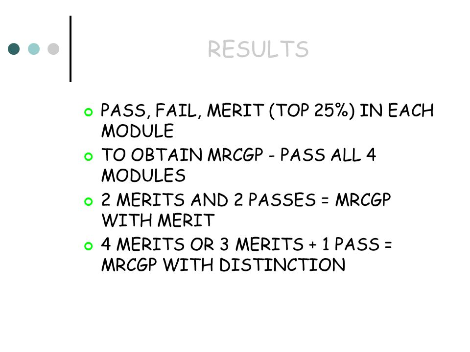 RESULTS PASS, FAIL, MERIT (TOP 25%) IN EACH MODULE TO OBTAIN MRCGP - PASS ALL 4 MODULES 2 MERITS AND 2 PASSES = MRCGP WITH MERIT 4 MERITS OR 3 MERITS + 1 PASS = MRCGP WITH DISTINCTION