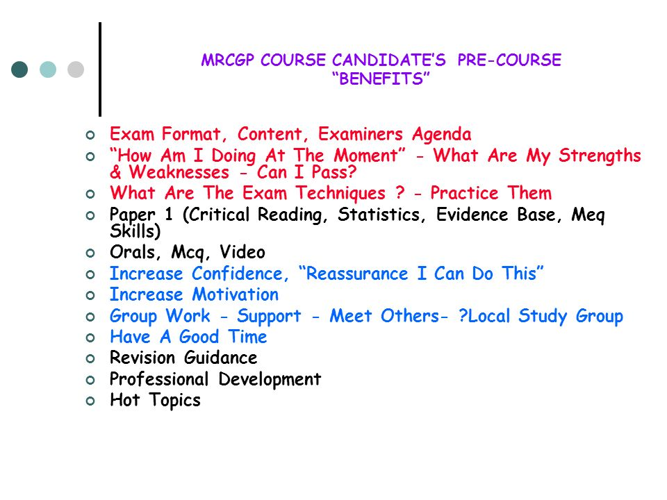 MRCGP COURSE CANDIDATES PRE-COURSE BENEFITS Exam Format, Content, Examiners Agenda How Am I Doing At The Moment - What Are My Strengths & Weaknesses -
