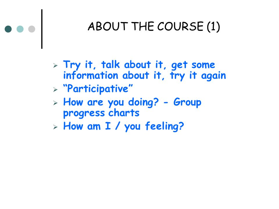 ABOUT THE COURSE (1) Try it, talk about it, get some information about it, try it again Participative How are you doing.