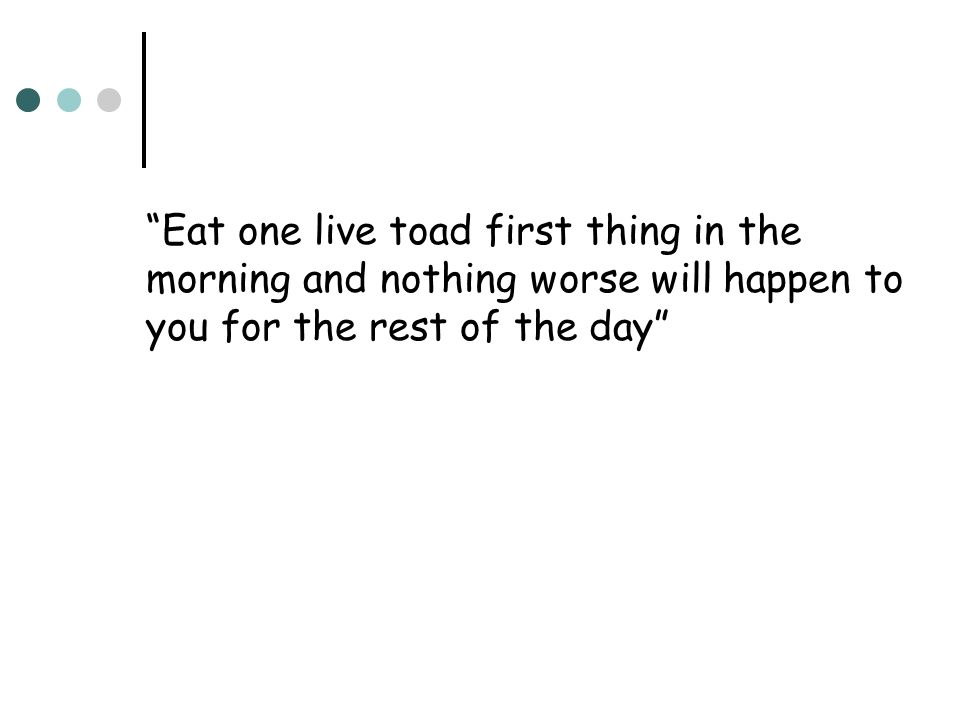 Eat one live toad first thing in the morning and nothing worse will happen to you for the rest of the day
