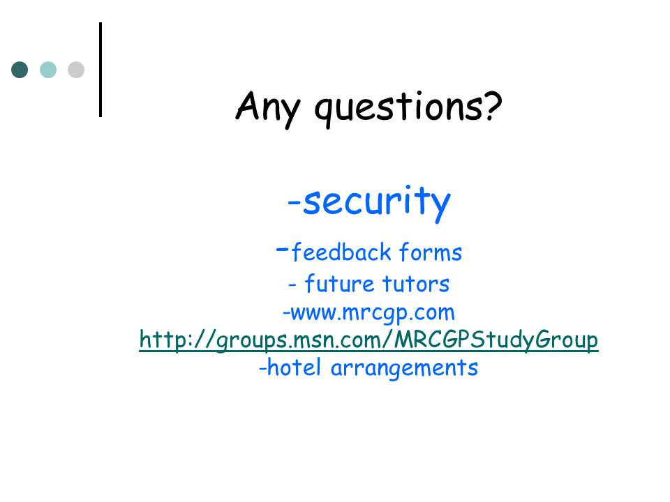 Any questions? -security - feedback forms - future tutors -www.mrcgp.com http://groups.msn.com/MRCGPStudyGroup -hotel arrangements http://groups.msn.c