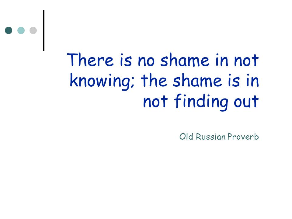 There is no shame in not knowing; the shame is in not finding out Old Russian Proverb
